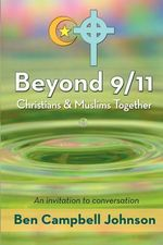 Beyond 9/11 : Christians and Muslims Together: An Invitation to Conversation - Ben Campbell Johnson