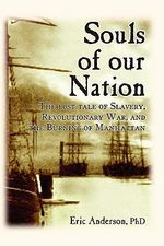 Souls of Our Nation : The Lost Tale of Slavery, Revolutionary War, and the Burning of Manhattan - Eric Anderson