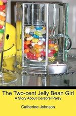 The Two-Cent Jelly Bean Girl : A Story about Cerebral Palsy - Catherine Johnson
