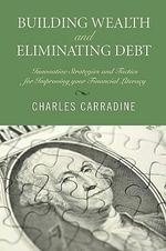 Building Wealth and Eliminating Debt : Innovative Strategies and Tactics for Improving Your Financial Literacy - Charles Carradine