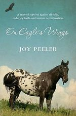 On Eagle's Wings : A Story of Survival Against All Odds, Enduring Faith, and Intense Determination. - Joy Peeler