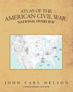 Atlas of the American Civil War : National Overview - John Carl Nelson