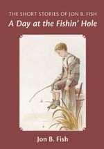 The Short Stories of Jon B. Fish : Down at the Fishin' Hole - Jon B Fish
