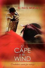A Cape in the Wind : A Matador's Search for Courage - Paul Moran Jr