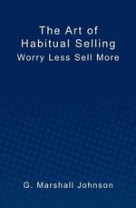 The Art of Habitual Selling : Worry Less Sell More - G Marshall Johnson