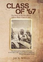 Class of 67 : The Story of the 6th Marine Officer's Basic Class of 1967 - Jack Wells