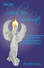 From Soul to Soulmate : Bridges from Near-Death Experience Wisdom - Jody Long