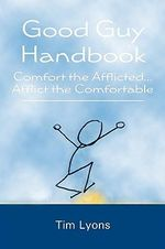 Good Guy Handbook : Comfort the Afflicted...Afflict the Comfortable - Tim Lyons