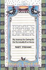 Trixie's Diner : My Story of Caring for the Terminally Ill at Home - Mary Stefano