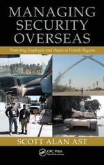 Managing Security Overseas : Protecting Employees and Assets in Volatile Regions - Scott Alan Ast