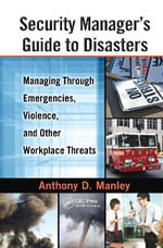 Security Manager's Guide to Disasters : Managing through Emergencies, Violence, and Other Workplace Threats - Anthony D. Manley