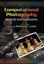 Computational Photography : Methods and Applications - Rastislav Lukac