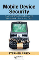 Mobile Device Security : A Comprehensive Guide to Securing Your Information in a Moving World - Stephen Fried
