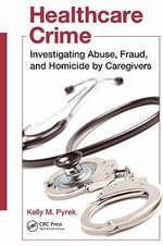Healthcare Crime : Investigating Abuse, Fraud, and Homicide by Caregivers - Kelly M. Pyrek