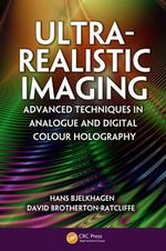 Ultra-Realistic Imaging : Advanced Techniques in Analogue and Digital Colour Holography - Hans I. Bjelkhagen