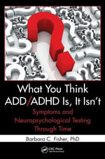 What You Think ADD/ADHD is, Isn't : Symptoms and Neuropsychological Testing Through Time - Barbara C. Fisher