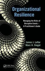 Organizational Resilience : Managing the Risks of Disruptive Events - A Practitioner's Guide - James J. Leflar