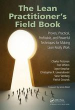 The Lean Practitioner's Field Book : Proven, Practical, Profitable and Powerful Technigues for Making Lean Really Work - Charles Protzman