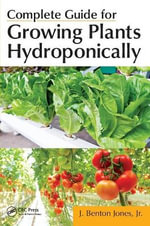 Complete Guide for Growing Plants Hydroponically - Jr J Benton Jones