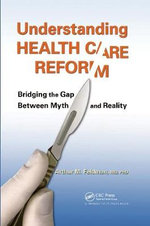Understanding Health Care Reform : Bridging the Gap Between Myth and Reality - Arthur M. Feldman
