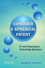 Consider A Spherical Patent : IP and Patenting in Technology Business - Joseph E. Gortych
