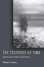 The Textures of Time : Agency and Temporal Experience - Michael G. Flaherty