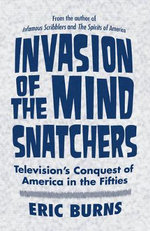 Invasion of the Mind-Snatchers : Television's Conquest of America in the Fifties - Eric Burns