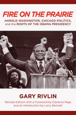 Fire on the Prairie : Harold Washington, Chicago Politics, and the Roots of the Obama Presidency - Gary Rivlin
