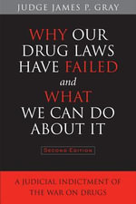 Why Our Drug Laws Have Failed and What We Can Do About It : A Judicial Indictment of the War on Drugs - James Gray