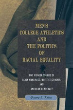 Men's College Athletics and the Politics of Racial Equality : Five Pioneer Stories of Black Manliness, White Citizenship, and American Democracy - Gregory J. Kaliss