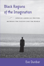 Black Regions of the Imagination : African American Writers between the Nation and the World - Eve Dunbar