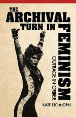 Archival Turn in Feminism : Outrage in Order - Kate Eichhorn