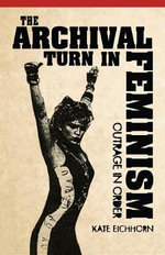 The Archival Turn in Feminism : Outrage in Order - Kate Eichhorn