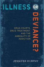 Illness or Deviance? : Drug Courts, Drug Treatment, and the Ambiguity of Addiction - Jennifer Murphy