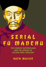 Serial Fu Manchu : The Chinese Supervillain and the Spread of Yellow Peril Ideology - Ruth Mayer
