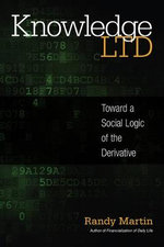 Knowledge Ltd : Toward a Social Logic of the Derivative - Randy Martin