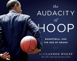 The Audacity of Hoop : Basketball and the Age of Obama - Alexander Wolff