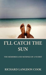 I'll Catch the Sun : The Memoirs and Musings of a Nudist - Richard Langdon Cook