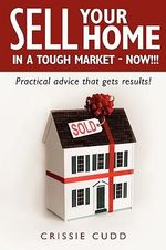 Sell Your Home in a Tough Market-Now!!! : Practical Advice That Gets Results! - Crissie Cudd