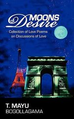 Moons of Desire :  Collection of Love Poems on Discussions of Love - T. Mayu Bogollagama