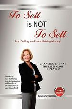 To Sell Is Not to Sell : Stop Selling and Start Making Money! - Greta Schulz