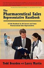 Pharmaceutical Sales Representative Handbook :  A Field Handbook for All Current and Future Pharmaceutical Sales Representatives - Todd Bearden
