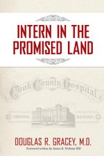 Intern in the Promised Land : Cook County Hospital - Douglas R. Gracey MD
