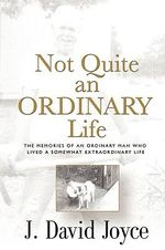 Not Quite an Ordinary Life : The Memories of an Ordinary Man Who Lived a Somewhat Extraordinary Life - J. David Joyce