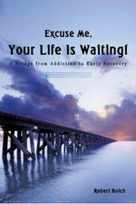Excuse Me, Your Life is Waiting! : A Bridge from Addiction to Early Recovery - Robert Boich