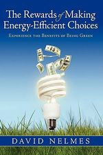 The Rewards of Making Energy-efficient Choices : Experience the Benefits of Being Green - David Nelmes