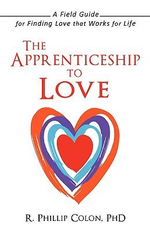Apprenticeship to Love : A Field Guide for Finding Love That Works for Life - Phillip Colon