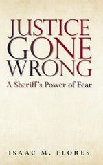 Justice Gone Wrong : A Sheriff's Power of Fear - Isaac M. Flores