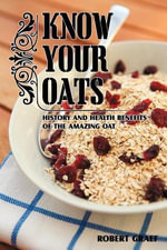 KNOW YOUR OATS : History, lore, health benefits and recipes - Robert Graef