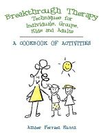 Breakthrough Therapy Techniques for Individuals, Groups, Kids and Adults : A Cookbook of Activities - Amber Ferraez Kuntz